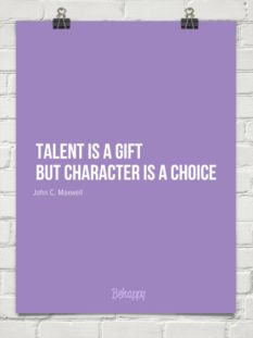Talent is a gift but character is a choice
