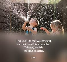 This small life that you have got can be turned into a paradise. This very earth…