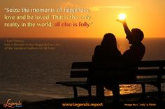 """""""Seize the moments of happiness, love and be loved! That is the only reality in the world, all else is folly."""" ~ Leo Tolstoy, Was a Russian Writer Regarded As One of The Greatest Authors of All Time.  Learn to live life how you want @ http://www.legends.report"""