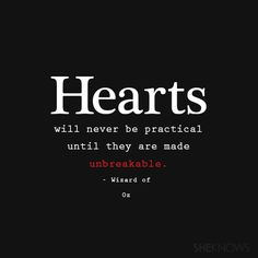 Hearts will never be practical until they are made unbreakable.– Wizard of Oz