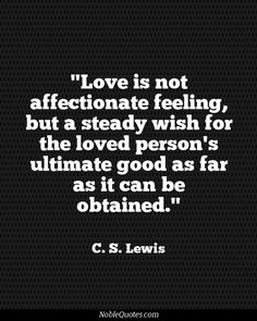 """Love is not affectionate feeling, but a steady wish for the loved person's ultimate good as far as it can be obtained."" -C. S. Lewis"