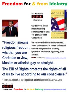 "Freedom for (& from) Idolatry - Godless Constitution: ""Freedom means religious freedom, whether you are Christian or Jew, Muslim or atheist, gay or straight.  The Bill of Rights protects the rights of all of us to live according to our conscience.""  – Ted Cruz, speech at the National Convention of our Party of God, July 20, 2016"