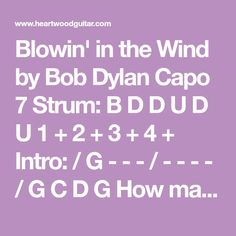 Blowin' in the Wind by Bob Dylan Capo 7 Strum: B D D U D U 1 + 2 + 3 + 4 + Intro: / G - - - / - - - - / G C D G How many roads must a man walk down G C G (2) Before you call him a man? G C D G Yes, 'n' how many seas must a white dove sail G C D (2) Before she sleeps in the sand? G C D G Yes, 'n' how many times must the