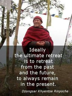 Ideally the ultimate retreat is to retreat from the past and the future, to always remain in the present - Dzongsar Khyentse Rinpoche