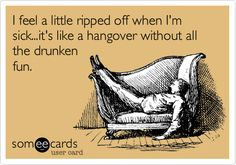 I+feel+a+little+ripped+off+when+I'm+sick...it's+like+a+hangover+without+all+the+drunken+fun.