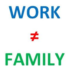 Work Is not Family