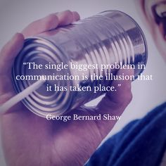 """""""The single biggest problem in communication is the illusion that it has taken place."""" — George Bernard Shaw"""
