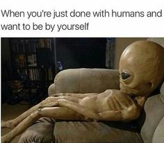 yup, I am an alien. I don't fit in with this world