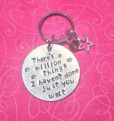 There's a Million things I haven't done, just you wait  Keychain    Quote from the musical Hamilton