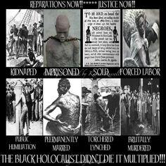 KIDNAPPED; IMPRISONED; SOLD; FORCED LABOR; PUBLIC HUMILIATION; PERMANENTLY SCARRED; TORTURED & LYNCHED; BRUTALLY MURDERED. THE BLACK HOLOCAUST DIDN'T DIE - IT MULTIPLIED!!!
