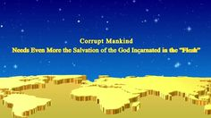 "[Almighty God] [Eastern Lightning] [The Church of Almighty God]  Corrupt Mankind Needs Even More the Salvation of the God Incarnated in the ""Flesh"""