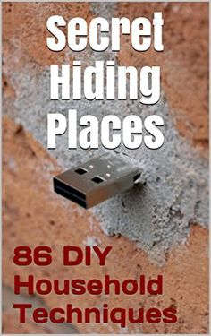 86 DIY Household Techniques to Stash Your Stuff! Secret Hiding Places: (DIY, DIY progects, secret hiding stuff, secret hiding safes, money safety box, ... hiding money, secret hiding spots, Book 1)