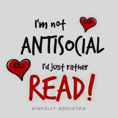 I kinda am antisocial but I still would rather read than socialise so I guess in some way I am antisocial.