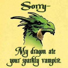Sorry -- My dragon ate your sparkly vampire.