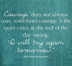 """Courage does not always roar, sometimes courage is the quiet voice at the end of the day saying, """"I will try again tomorrow."""" - Mary Anne Radmacher"""