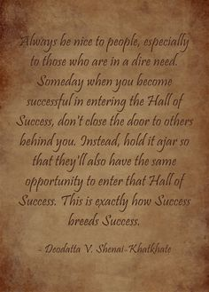 Always be nice to people, especially to those who are in a dire need. Someday when you become successful in entering the Hall of Success, don't close the door to others behind you. Instead, hold it ajar so that they'll also have the same opportunity to enter that Hall of Success. This is exactly how Success breeds Success.