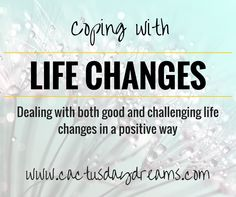 Life changes are a constant you can always depend on. Responding to life changes in a positive way though is as important as the change itself.
