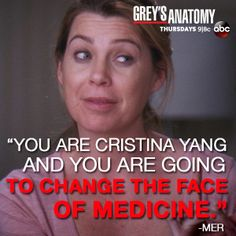 You are Cristina Yang and you are going to change the face of medicine. -Meredith Grey (Love Mer and Cristina)