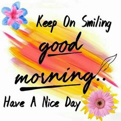 Keep On Smiling, Good Morning! Have A Nice Day good morning good morning quotes good morning sayings good morning images good morning image quotes good morning pictures positive morning quotes Positive Morning Quotes, Good Morning Image Quotes, Good Morning Images Flowers, Good Morning Beautiful Images, Good Day Quotes, Morning Greetings Quotes, Good Morning Picture, Good Morning Messages, Morning Pictures