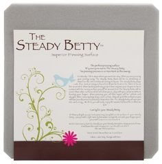 Steady Betty 12-Inch-by-12-Inch Pressing Surface by Steady Betty Inc. $31.99. Surface keeps fabric still for the perfect press. Package contains 1 board. A precision built, unique surface that keeps material and fabrics from slipping.. Made in USA. This is a unique; high quality pressing surface that holds fabric down with little to no movement for a perfect press.  The Steady Betty was first designed to aid the quilter but has since found many other uses.  The idea behind t...