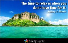 The time to relax is when you don't have time for it. - Sydney J. Harris