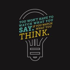 You won't have to watch what you say if you watch what you think.