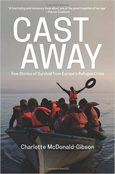 Cast Away: True Stories of Survival from Europe's Refugee Crisis (Charlotte McDonald-Gibson) / HV640.4.E8 M395 2016 / http://catalog.wrlc.org/cgi-bin/Pwebrecon.cgi?BBID=16441879