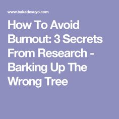 How To Avoid Burnout: 3 Secrets From Research - Barking Up The Wrong Tree