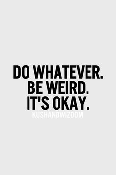 Seriously. If you don't let yourself be as weird as feels right, you can make... or keep... yourself sick.