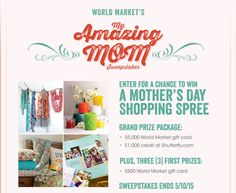 Enter Cost Plus World Market's My Amazing Mom Sweepstakes for a chance to win a Mother's Day Shopping Spree.  Grand Prize Package: $5,000 World Market gift card and a $1,000 credit at Shutterfly.com. Sweepstakes ends 5/10/15. Www.worldmarketsweepstakes.com