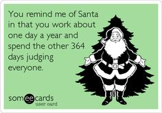 You remind me of Santa in that you work about one day a year and spend the other 364 days judging everyone.