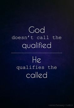 God doesn't call the qualified - He qualifies the called!