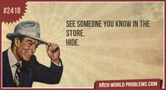 See someone you know in the store.  Hide.