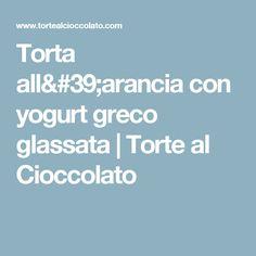 Torta all'arancia con yogurt greco glassata | Torte al Cioccolato