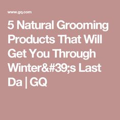 5 Natural Grooming Products That Will Get You Through Winter's Last Da | GQ