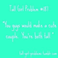 "omg, always. i love being tall, but i hate this. ""you guys would make a cute couple, you're both blonde"""
