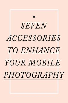 7 Accessories to Enhance your Mobile Photography /