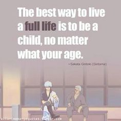 Gintama ~~ Live a full life by being a child, no matter your age.
