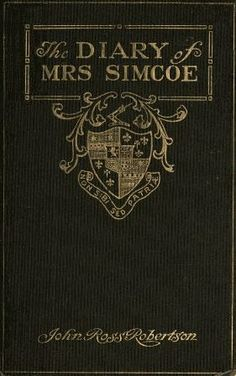 The Diary of Mrs. Simcoe: Wife of the First Lieutenant-Governor of the Province of Upper Canada, 1792-6, With Notes and a Biography by J. Ross Robertson, and Ninety Reproductions of Interesting Sketches Made by Mrs. Simcoe