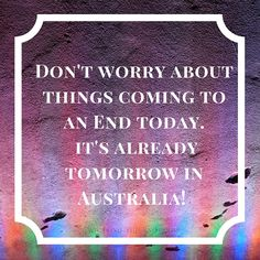 Don't worry about the world coming to an end today. It's already tomorrow in Australia! -Charles M. Schulz