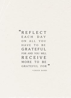 reflect each day on all you have to be grateful for and you will receive more to be grateful for // chuck danes