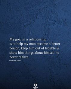 My goal in a relationship is to help my man become a better person, keep him out of trouble & show him things about himself he never realize. Unknown Author Good Relationship Quotes, Friendship Day Quotes, Good Life Quotes, Happy Quotes, Wisdom Quotes, True Quotes, Qoutes, Relationships, Finding Love Quotes