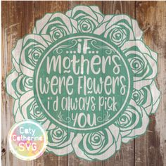 If Mothers Were Flowers I'd Always Pick You SVG