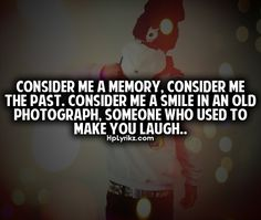 """""""Consider me a memory, consider me the past, consider me a smile in an old photograph, someone who used to make you laugh."""""""