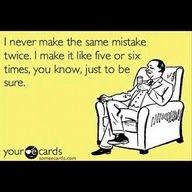 I never make the same mistake twice. I make it like five or six times, you know, just to be sure.