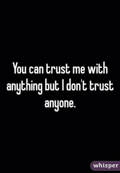 You can trust me with anything but I don't trust anyone. ~ That's me.
