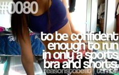 """To be confident enough to run in only a sports bra and shorts"""