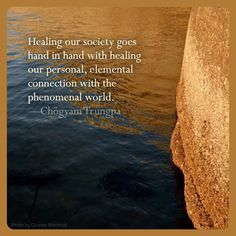 Chogyam Trungpa ~ Healing our society goes hand in hand with healing our personal, elemental connection with the phenomenal world