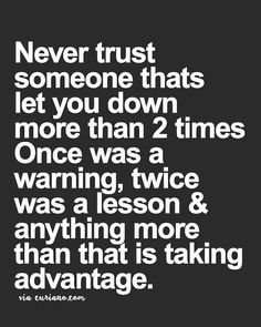 Never trust a person that has let you down more than 2 times. Once was a warning twice was a lesson and anything more than that is simply taking advantage.