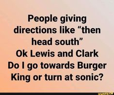 "People giving directions like ""then head south"" Ok Lewis and Clark Do I go towards Burger King or turn at sonic? Haha Funny, Funny Jokes, Hilarious, Funny Stuff, Funny Shit, Dad Jokes, Funny Signs, Sarcastic Quotes, Me Quotes"